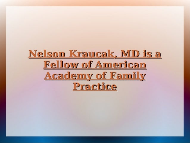 Nelson Kraucak, MD is aNelson Kraucak, MD is a Fellow of AmericanFellow of American Academy of FamilyAcademy of Family Pra...