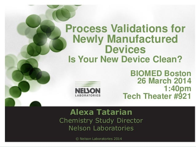 © Nelson Laboratories 2014 Process Validations for Newly Manufactured Devices Is Your New Device Clean? BIOMED Boston 26 M...