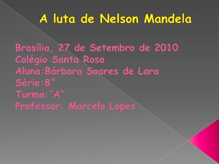 A luta de Nelson Mandela<br />Brasília, 27 de Setembro de 2010<br />Colégio Santa Rosa<br />Aluna:Bárbara Soares de Lara<b...