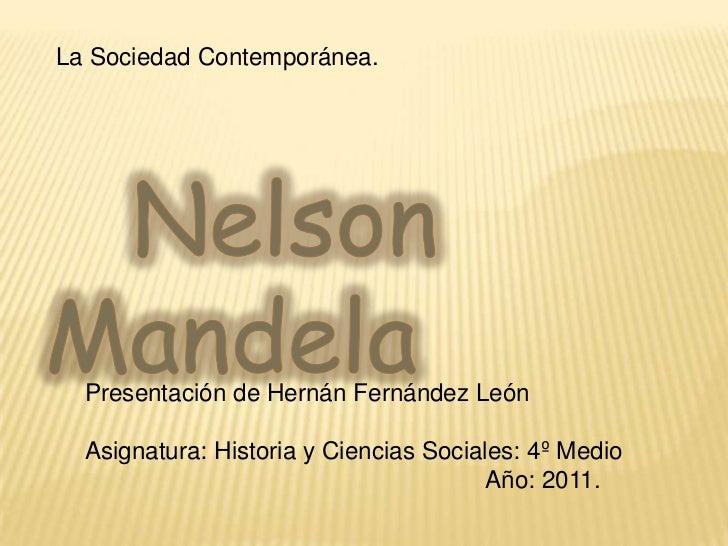 La Sociedad Contemporánea.<br />   Nelson Mandela<br />Presentación de Hernán Fernández León<br />Asignatura: Historia y C...