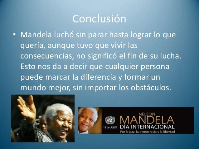 nelson mandela essay conclusion Nelson mandela is one of the great moral and political leaders of our time: an international hero whose lifelong dedication to the fight against racial oppression in south africa won him the nobel peace prize and the presidency of his country since his triumphant release in 1990 from more than a quarter-century of.