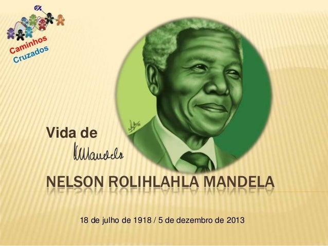 Vida de  NELSON ROLIHLAHLA MANDELA 18 de julho de 1918 / 5 de dezembro de 2013
