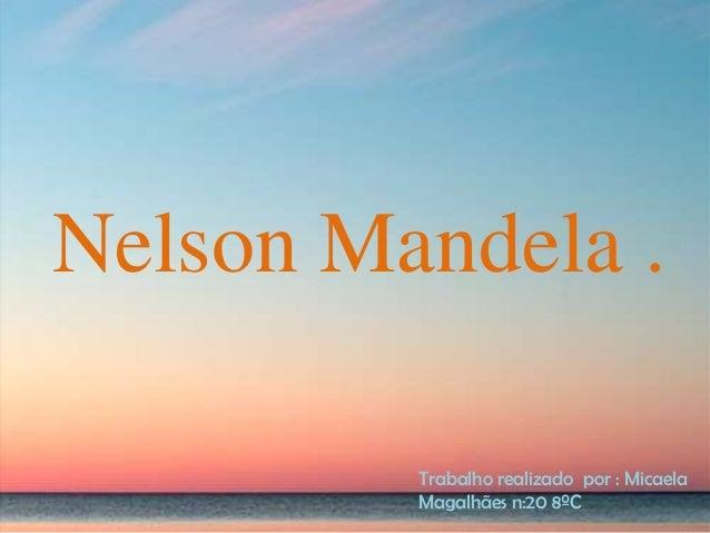 Nelson Mandela . Trabalho realizado por : Micaela Magalhães n:20 8ºC