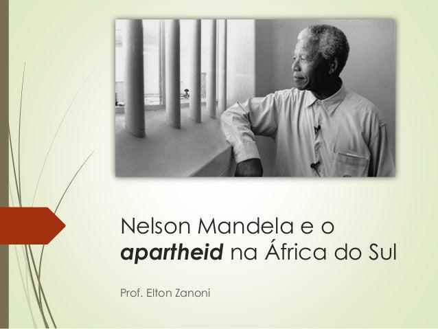 Nelson Mandela e o apartheid na África do Sul Prof. Elton Zanoni