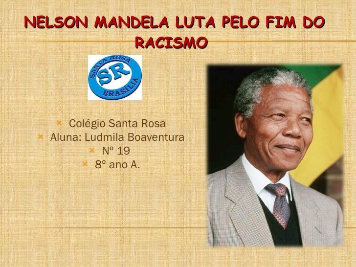 NELSON MANDELA LUTA PELO FIM DO RACISMO  <ul><li>Colégio Santa Rosa </li></ul><ul><li>Aluna: Ludmila Boaventura </li></ul>...
