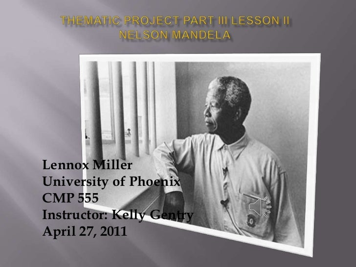 Thematic Project Part III Lesson IINelson Mandela<br />Lennox Miller <br />University of Phoenix <br />CMP 555<br />Instru...