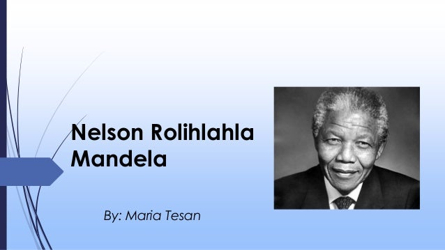 Nelson Rolihlahla Mandela By: Maria Tesan