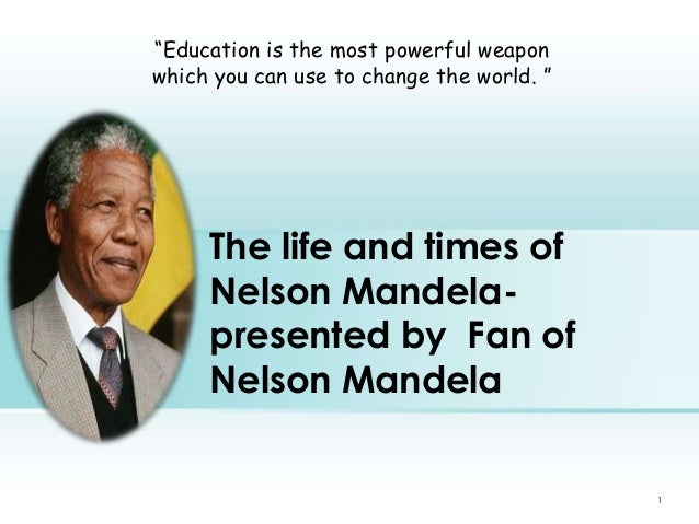 """""""Education is the most powerful weapon which you can use to change the world. """"  The life and times of Nelson Mandelaprese..."""