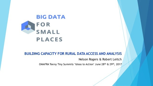 BUILDING CAPACITY FOR RURAL DATA ACCESS AND ANALYSIS Nelson Rogers & Robert Leitch OMAFRA Teeny Tiny Summits 'Ideas to Act...