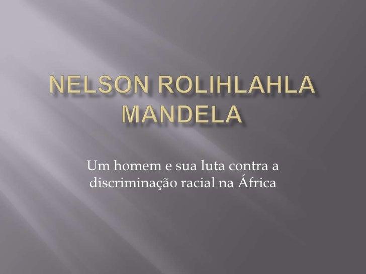 Nelson Rolihlahla Mandela<br />Um homem e sua luta contra a discriminação racial na África<br />