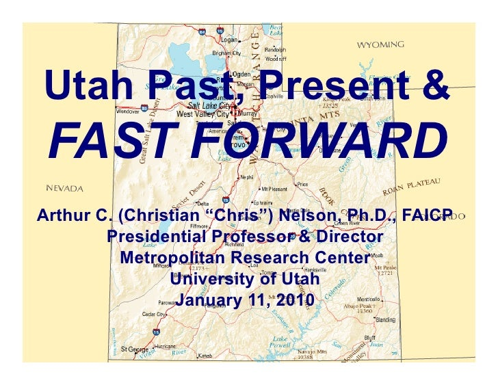 "Utah Past, Present &  FAST FORWARD Arthur C. (Christian ""Chris"") Nelson, Ph.D., FAICP         Presidential Professor & Dir..."