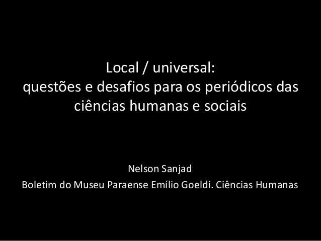 Local / universal: questões e desafios para os periódicos das ciências humanas e sociais  Nelson Sanjad  Boletim do Museu ...