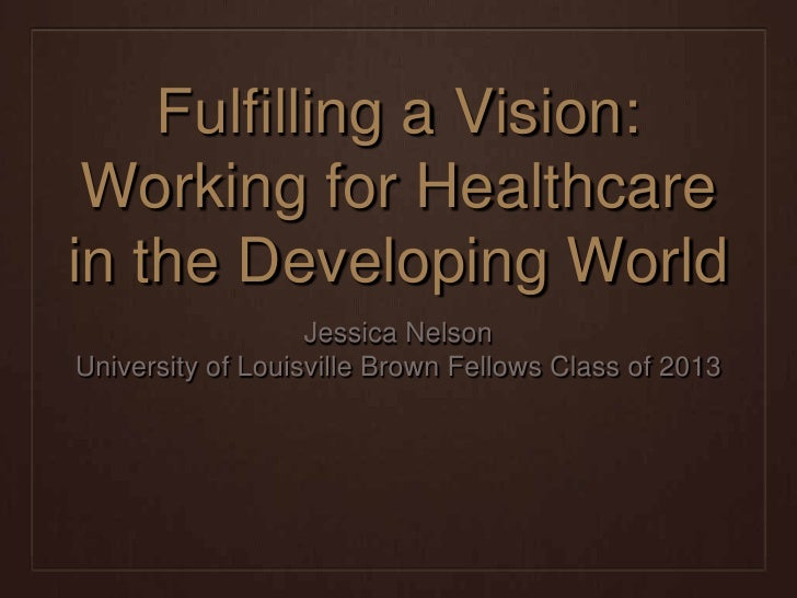 Fulfilling a Vision: Working for Healthcarein the Developing World                   Jessica NelsonUniversity of Louisvill...