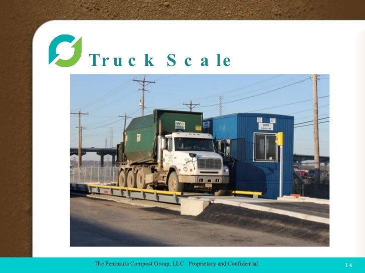 Truck Scale  COMPOST FACILITY The Peninsula Compost Group, LLC  Proprietary and Confidential