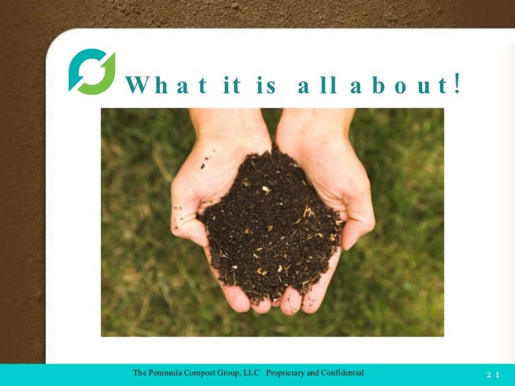 What it is all about!  COMPOST FACILITY The Peninsula Compost Group, LLC  Proprietary and Confidential