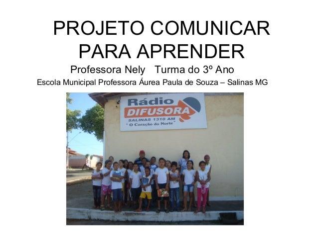 PROJETO COMUNICAR PARA APRENDER Professora Nely Turma do 3º Ano Escola Municipal Professora Áurea Paula de Souza – Salinas...