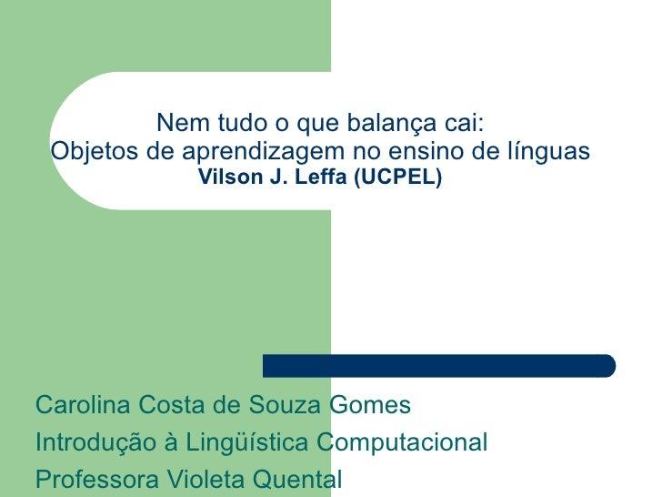 Nem tudo o que balança cai: Objetos de aprendizagem no ensino de línguas Vilson J. Leffa (UCPEL) Carolina Costa de Souza G...