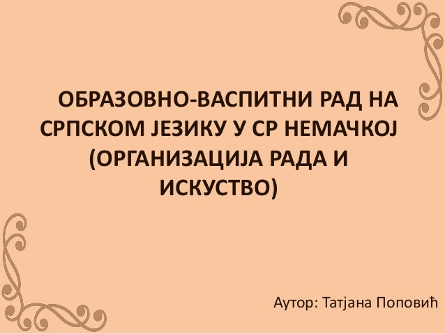 Р ОБРАЗОВНО-ВАСПИТНИ РАД НА СРПСКОМ ЈЕЗИКУ У СР НЕМАЧКОЈ (ОРГАНИЗАЦИЈА РАДА И ИСКУСТВО) Аутор: Татјана Поповић