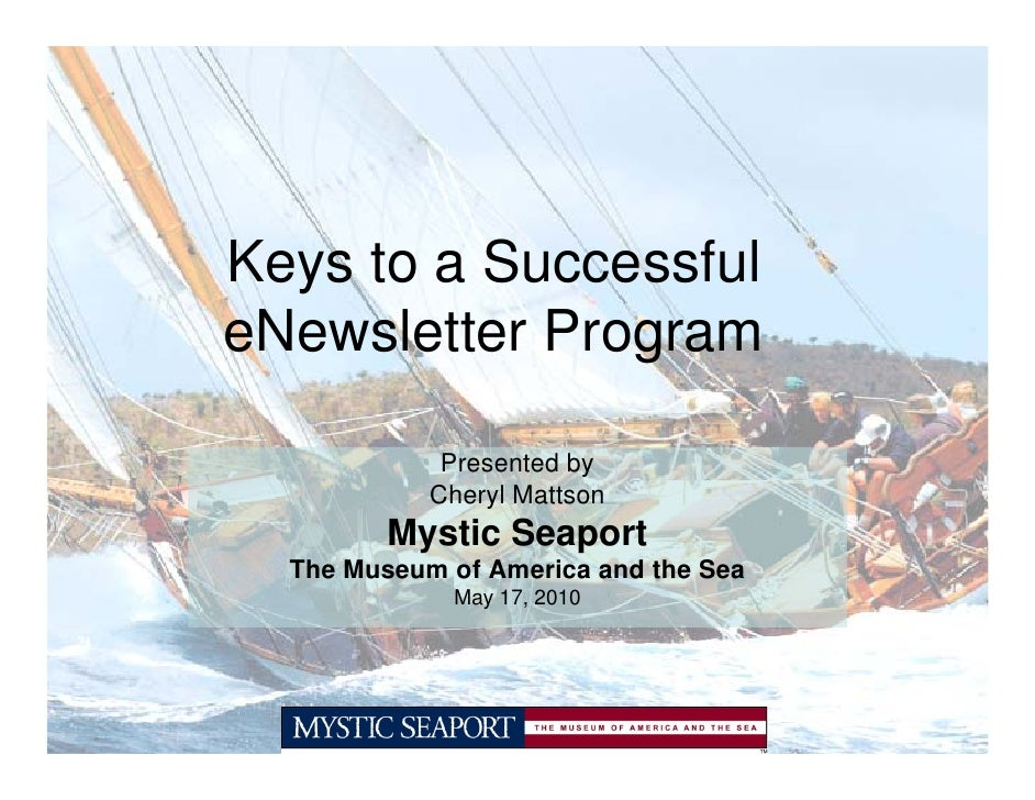 Keys to a Successful eNewsletter Program               Presented by             Cheryl Mattson          Mystic Seaport   T...