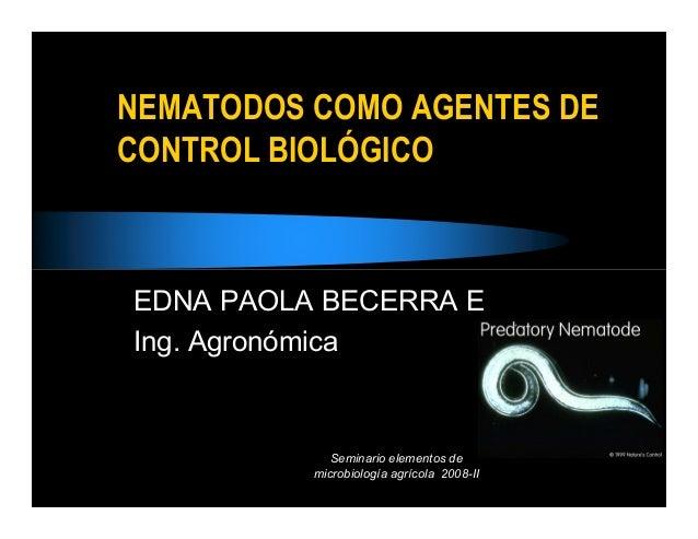 NEMATODOS COMO AGENTES DECONTROL BIOLÓGICOEDNA PAOLA BECERRA EIng. Agronómica             Seminario elementos de          ...