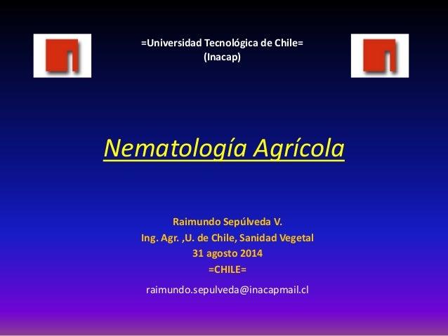 Nematología Agrícola  Raimundo Sepúlveda V.  Ing. Agr. ,U. de Chile, Sanidad Vegetal  31 agosto 2014  =CHILE=  raimundo.se...