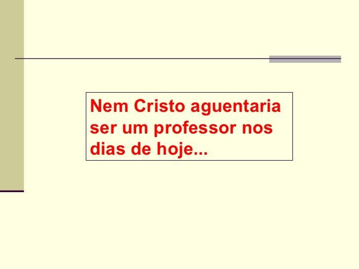 Nem Cristo aguentaria ser um professor nos dias de hoje...