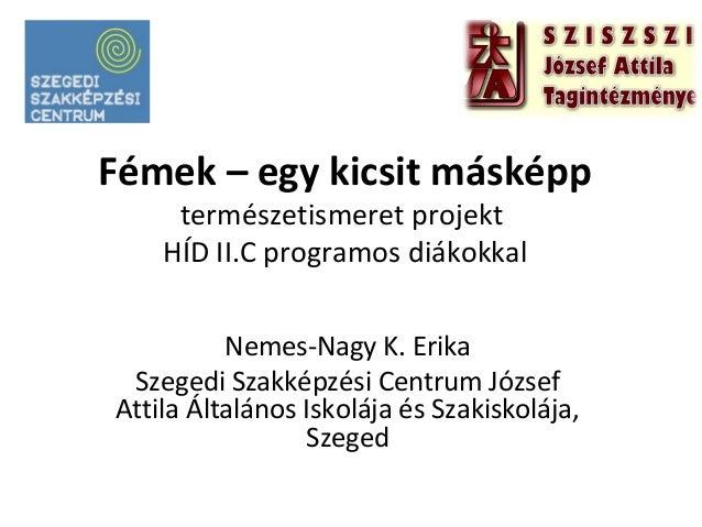 Fémek – egy kicsit másképp természetismeret projekt HÍD II.C programos diákokkal Nemes-Nagy K. Erika Szegedi Szakképzési C...