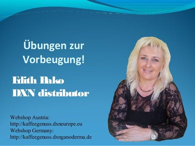 Übungen zur  Vorbeugung!  Edith Bako  DXN distributor  Webshop Austria:  http://kaffeegenuss.dxneurope.eu  Webshop Germany...