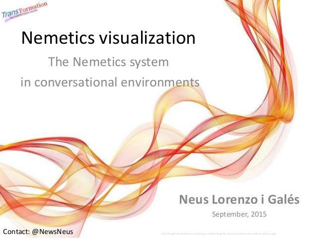 Nemetics visualization The Nemetics system in conversational environments Contact: @NewsNeus Neus Lorenzo i Galés Septembe...
