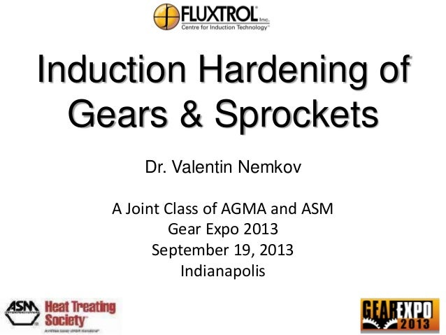 Induction Hardening of Gears & Sprockets Dr. Valentin Nemkov A Joint Class of AGMA and ASM Gear Expo 2013 September 19, 20...