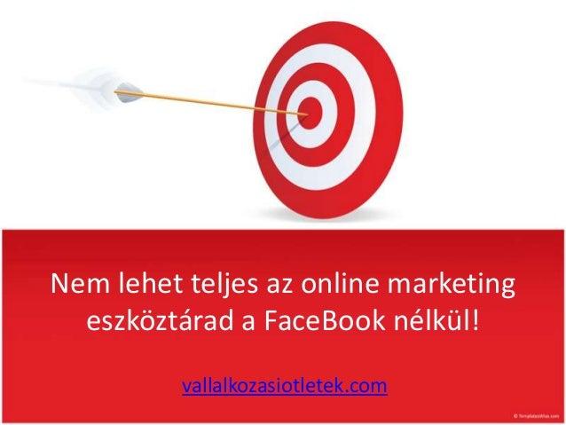 Nem lehet teljes az online marketing  eszköztárad a FaceBook nélkül!          vallalkozasiotletek.com