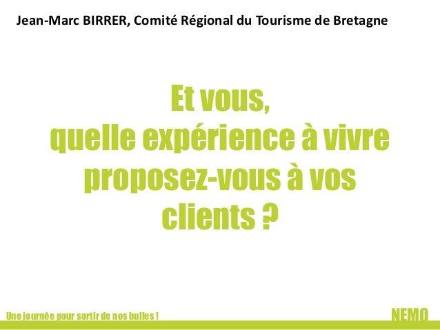 Jean-Marc BIRRER, Comité Régional du Tourisme de Bretagne  Et vous, quelle expérience à vivre proposez-vous à vos clients ...