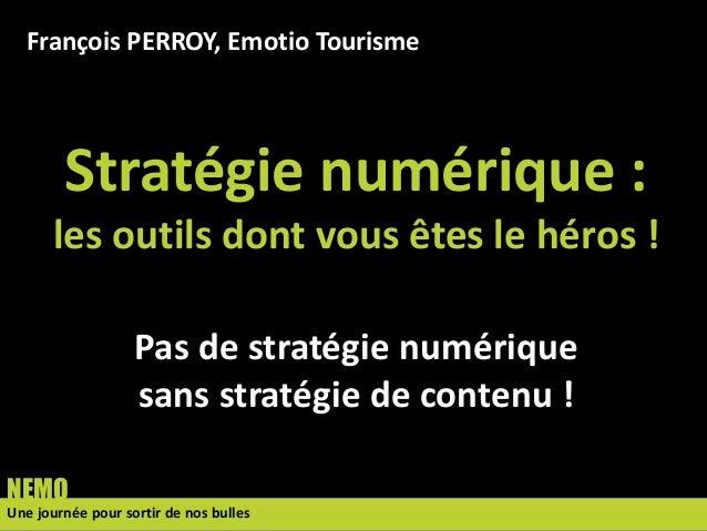 François PERROY, Emotio Tourisme  Stratégie numérique : les outils dont vous êtes le héros ! Pas de stratégie numérique sa...