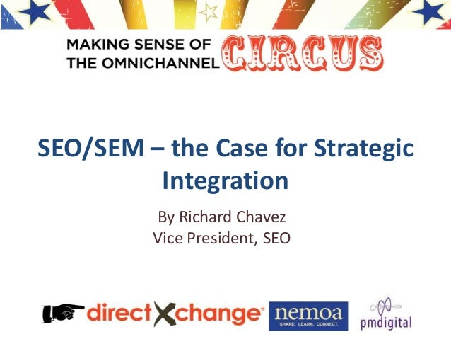 SEO/SEM – the Case for Strategic Integration By Richard Chavez Vice President, SEO
