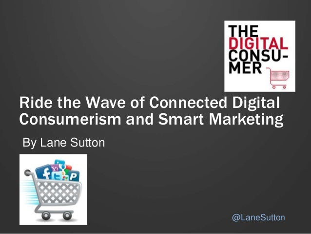 Ride the Wave of Connected Digital Consumerism and Smart Marketing By Lane Sutton @LaneSutton
