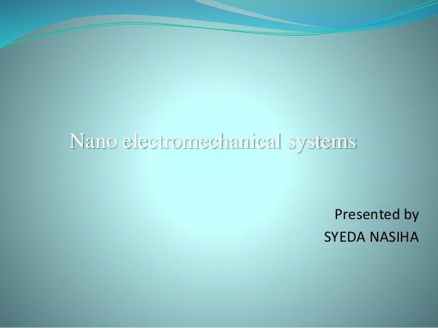 Nano electromechanical systems Presented by SYEDA NASIHA