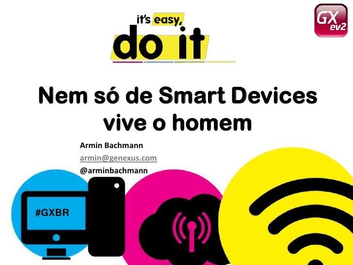 Nem só de Smart Devices     vive o homem        Armin Bachmann        armin@genexus.com        @arminbachmann#GXBR