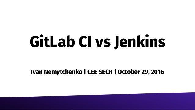 GitLab CI vs Jenkins Ivan Nemytchenko | CEE SECR | October 29, 2016