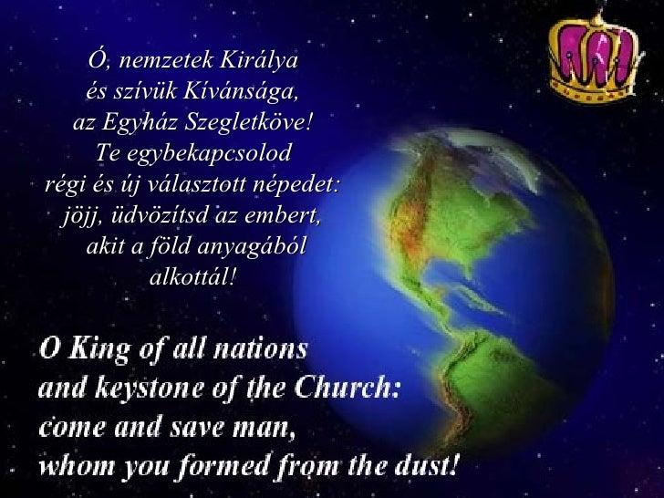 Ó, nemzetek Királya  és szívük Kívánsága,  az Egyház Szegletköve!  Te egybekapcsolod  régi és új választott népedet:  jöjj...