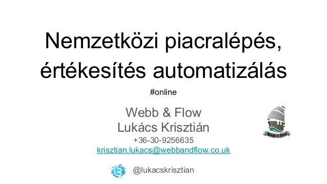 Nemzetközi piacralépés, értékesítés automatizálás #online Webb & Flow Lukács Krisztián +36-30-9256635 krisztian.lukacs@web...