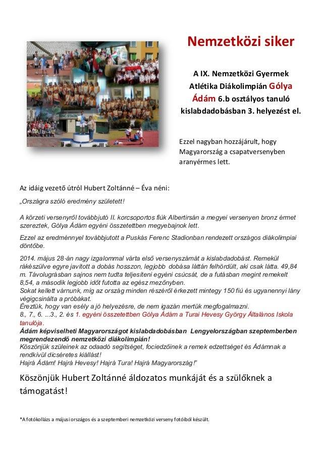 Nemzetközi siker  A IX. Nemzetközi Gyermek Atlétika Diákolimpián Gólya Ádám 6.b osztályos tanuló kislabdadobásban 3. helye...