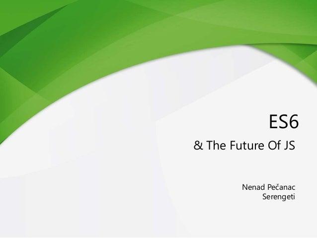 ES6 & The Future Of JS Nenad Pečanac Serengeti