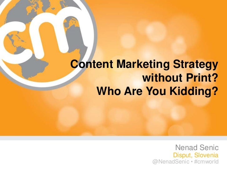 Content Marketing Strategy            without Print?    Who Are You Kidding?                     Nenad Senic              ...