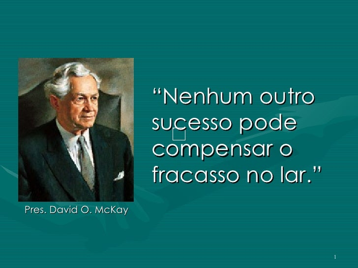 """"""" Nenhum outro sucesso pode compensar o fracasso no lar."""" Pres. David O. McKay"""
