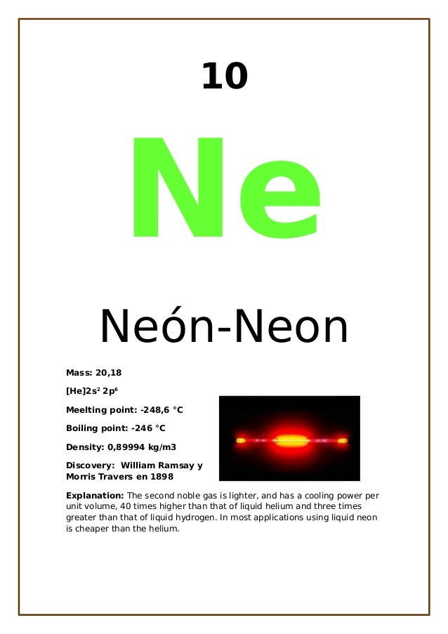 10NeNeón-NeonMass: 20,18[He]2s22p6Meelting point: -248,6 °CBoiling point: -246 °CDensity: 0,89994 kg/m3Discovery: William ...