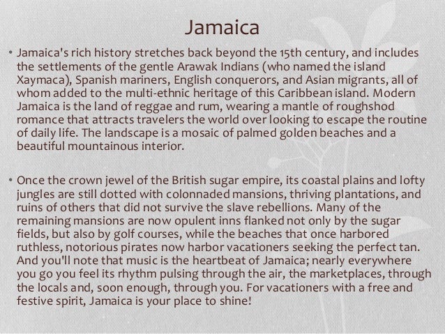• Jamaica's rich history stretches back beyond the 15th century, and includes the settlements of the gentle Arawak Indians...