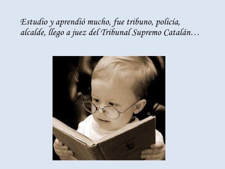 <ul><li>Estudio y aprendió mucho, fue tribuno, policía, alcalde, llego a juez del Tribunal Supremo Catalán… </li></ul>