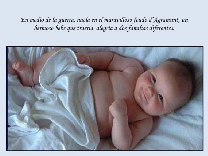 En medio de la guerra, nacía en el maravilloso feudo d'Agramunt, un hermoso bebe que traería  alegría a dos familias difer...