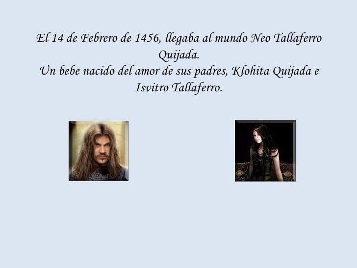 El 14 de Febrero de 1456, llegaba al mundo Neo Tallaferro Quijada. Un bebe nacido del amor de sus padres, Klohita Quijada ...