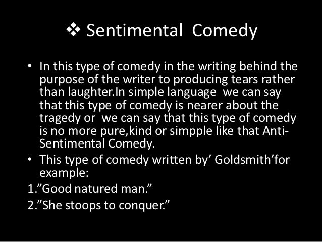  Sentimental Comedy• In this type of comedy in the writing behind the   purpose of the writer to producing tears rather  ...